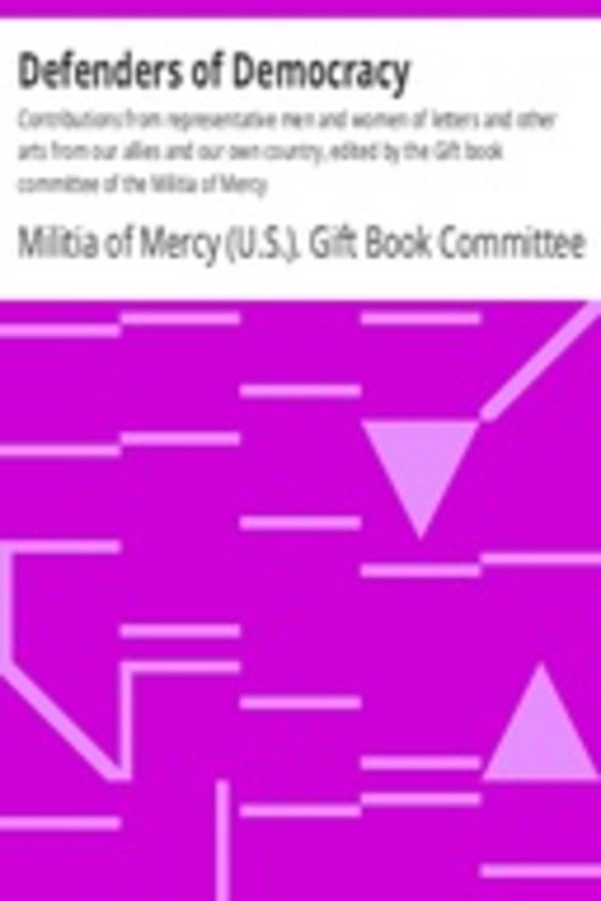 Defenders of Democracy Contributions from representative men and women of letters and other arts from our allies and our own country, edited by the Gift book committee of the Militia of Mercy