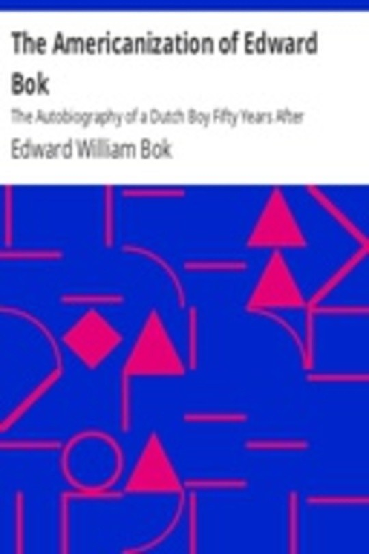 The Americanization of Edward Bok The Autobiography of a Dutch Boy Fifty Years After
