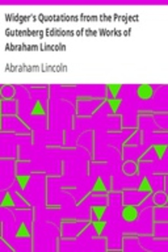 Widger's Quotations from the Project Gutenberg Editions of the Works of Abraham Lincoln