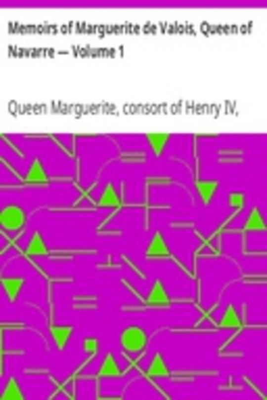 Memoirs of Marguerite de Valois, Queen of Navarre — Volume 1