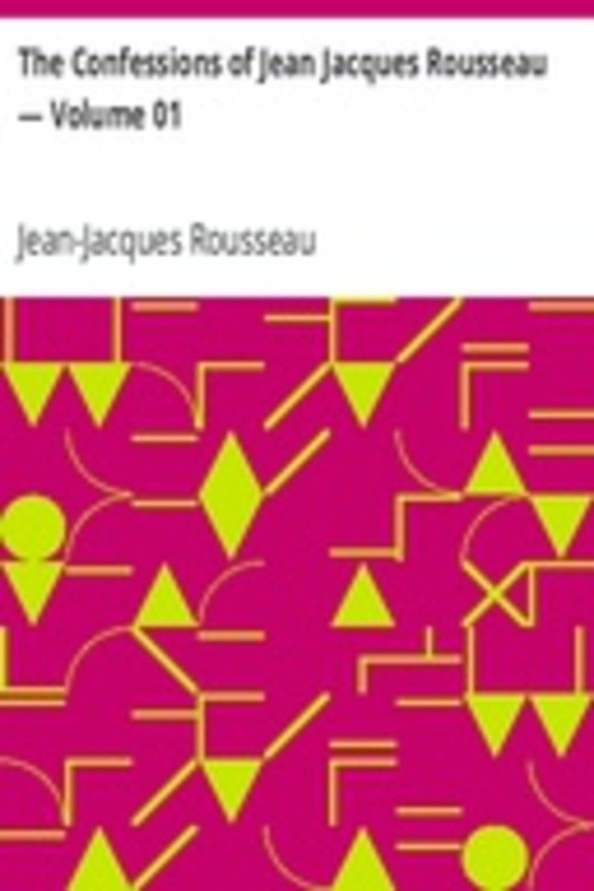 The Confessions of Jean Jacques Rousseau — Volume 01