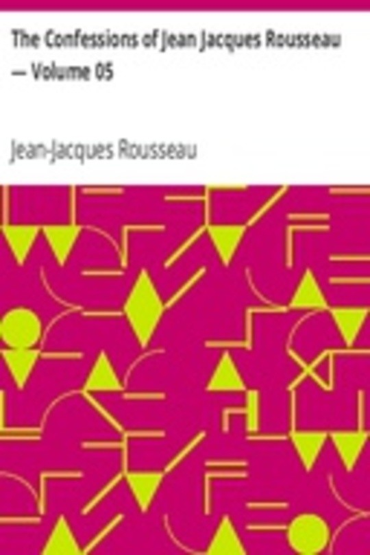 The Confessions of Jean Jacques Rousseau — Volume 05
