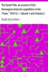 """The South Pole; an account of the Norwegian Antarctic expedition in the """"Fram,"""" 1910-12 — Volume 1 and Volume 2"""