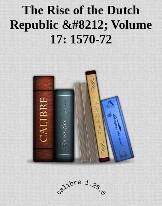 The Rise of the Dutch Republic — Volume 17: 1570-72