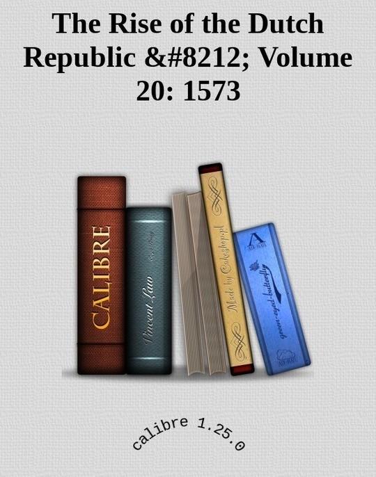 The Rise of the Dutch Republic — Volume 20: 1573