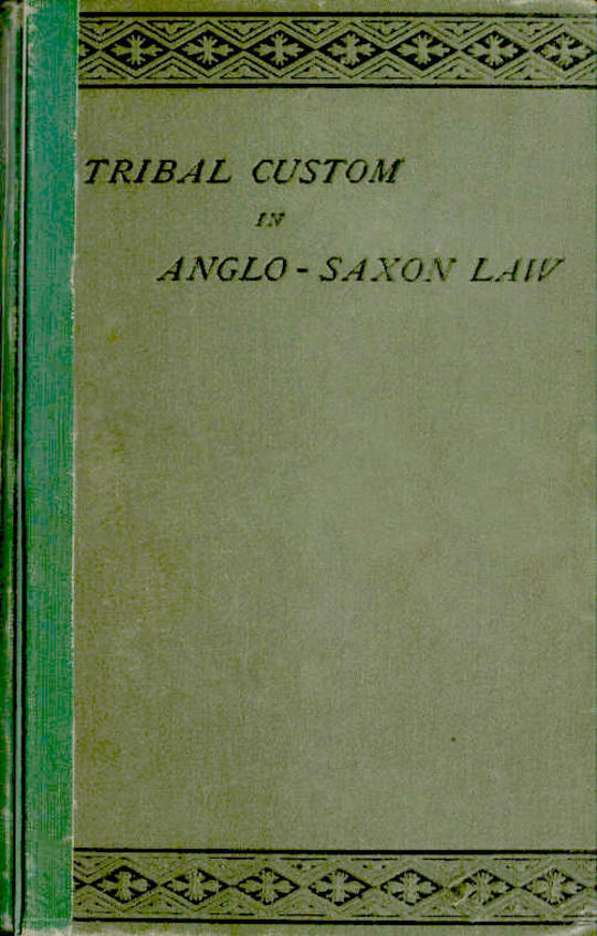 Tribal Custom in Anglo-Saxon Law Being an Essay Supplemental to (1) 'The English Village Community', (2) 'The Tribal System in Wales'