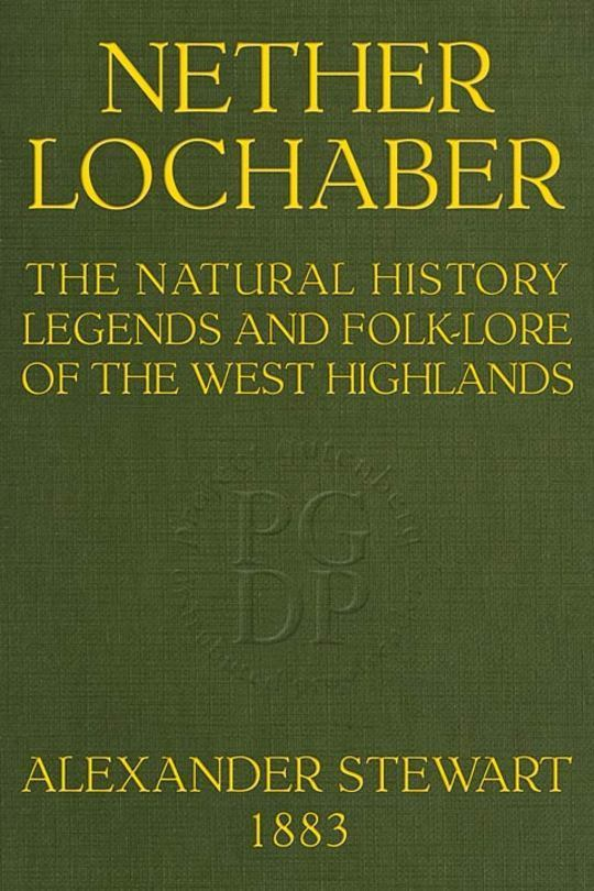 Nether Lochaber The Natural History, Legends, and Folk-lore of the West Highlands
