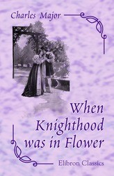 When Knighthood was in Flower, or The Love Story of Charles Brandon and Mary Tudor, the King's Sister, and Happening in the Reign of his August Majesty, King Henry VIII