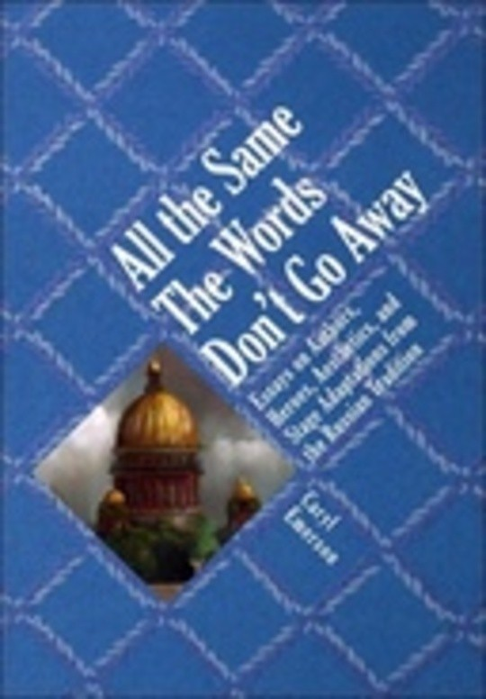 All the Same The Words Don't Go Away: Essays on Authors, Heroes, Aesthetics, and Stage Adaptations from the Russian Tradition