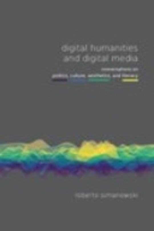 Digital Humanities and Digital Media: Conversations on Politics, Culture, Aesthetics and Literacy