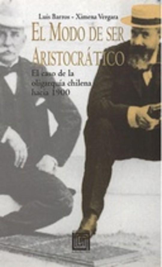 El modo de ser aristocrático. El caso de la oligarquía chilena hacia 1900