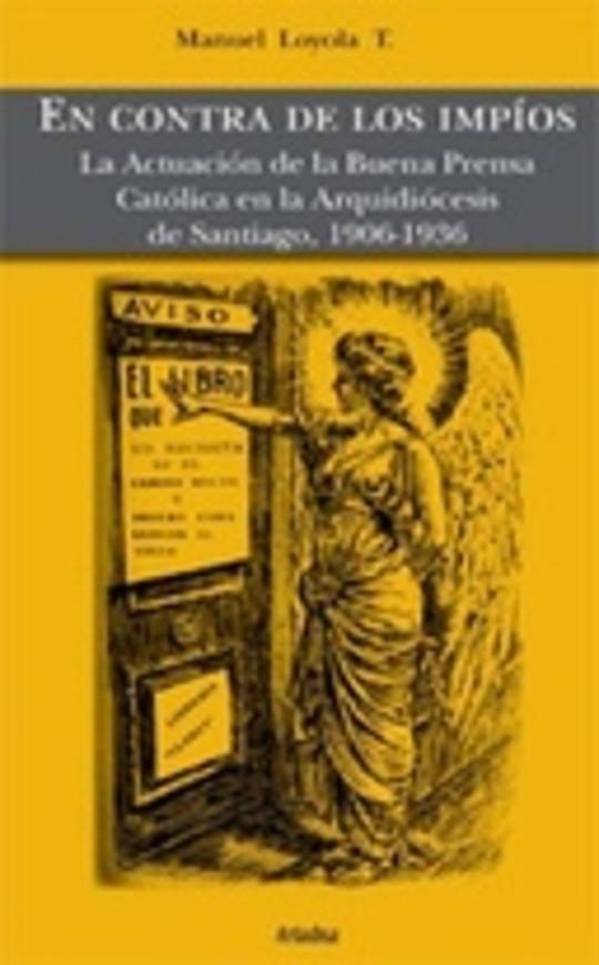 En contra de los impíos. La Actuación de la Buena Prensa Católica en la Arquidiócesis de Santiago, 1906-1936