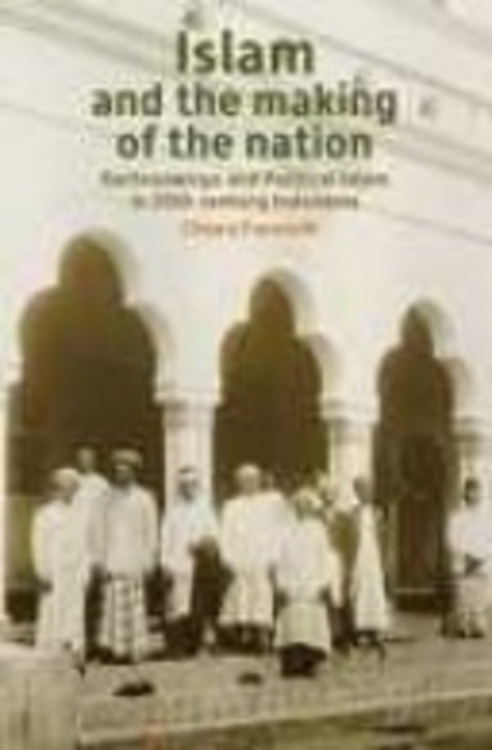 Islam and the making of the nation: Kartosuwiryo and political Islam in twentieth-century Indonesia