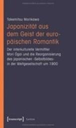 Japanizität aus dem Geist der europäischen Romantik. Der interkulturelle Vermittler Mori Ogai und die Reorganisierung des japanischen 'Selbstbildes' in der Weltgesellschaft um 1900
