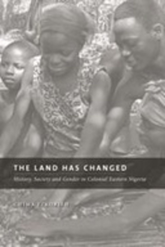 The Land Has Changed: History, Society, and Gender in Colonial Eastern Nigeria