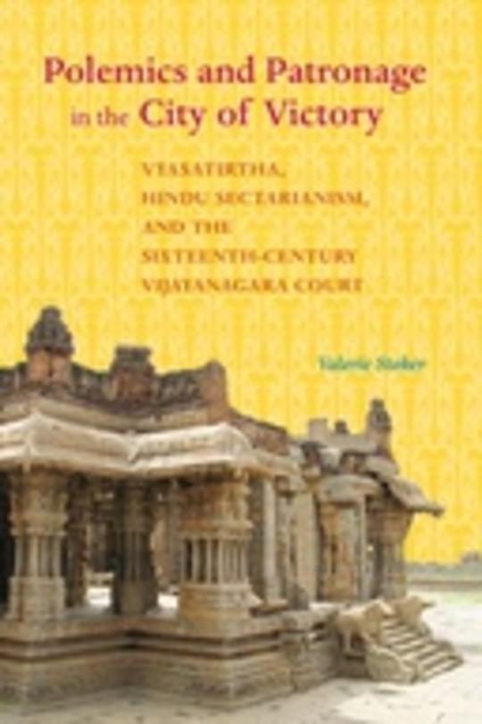 Polemics and Patronage in the City of Victory: Vyasatirtha, Hindu Sectarianism, and the Sixteenth-Century Vijayanagara Court