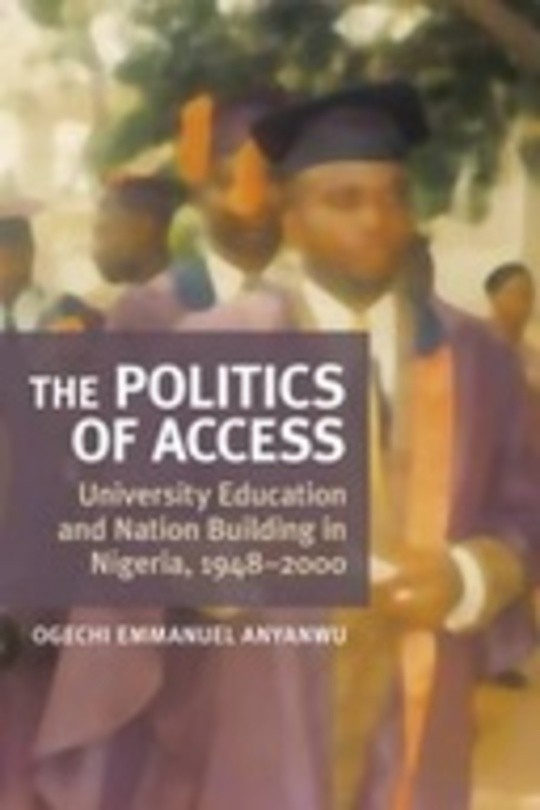 The Politics of Access: University Education and Nation-Building in Nigeria, 1948–2000