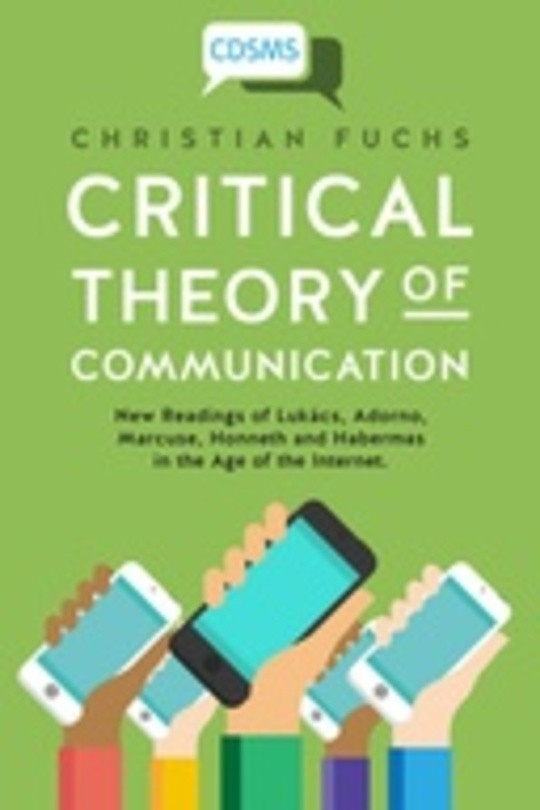 Critical Theory of Communication: New Readings of Lukács, Adorno, Marcuse, Honneth and Habermas in the Age of the Internet