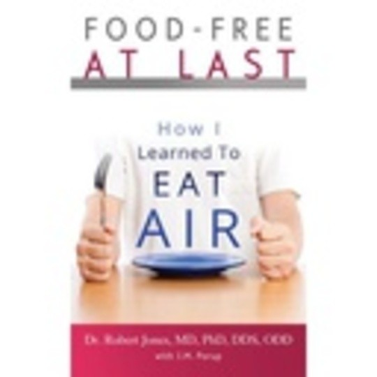 Food-Free at Last: How I Learned to Eat Air by Dr. Robert Jones MD PhD DDS ODD