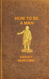 How to Be a Man A Book for Boys, Containing Useful Hints on the Formation of Character