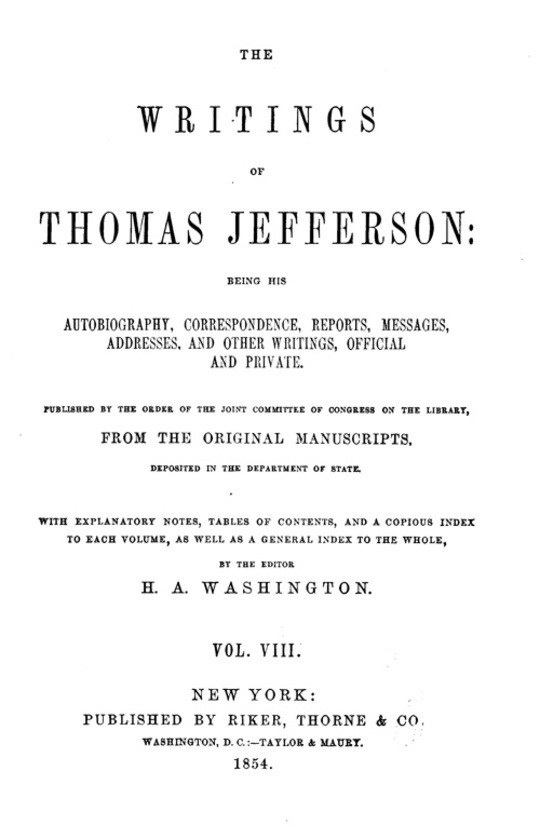 The Writings of Thomas Jefferson  Vol. VIII. (of 9) Being His Autobiography, Correspondence, Reports, Messages, Addresses, and Other Writings, Official and Private