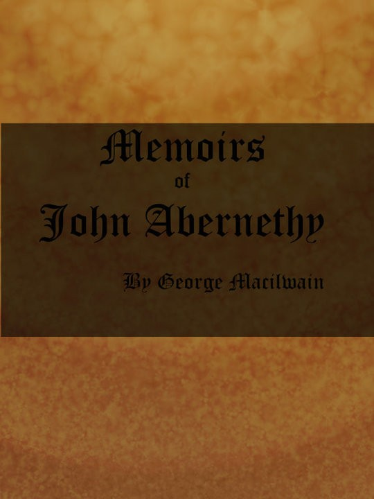 Memoirs of John Abernethy With a View of His Lectures, His Writings, and Character; with Additional Extracts from Original Documents, Now First Published