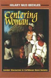Centering Woman: Gender Discourses in Caribbean Slave Society