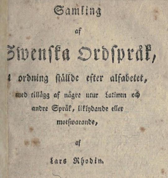 Samling af Swenska Ordspråk i ordning ställde efter alfabetet, med tillägg af någre utur Latinen och andre Språk, liklydande eller motswarande