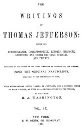 The Writings of Thomas Jefferson  Vol. IX. (of 9) Being His Autobiography, Correspondence, Reports, Messages, Addresses, and Other Writings, Official and Private