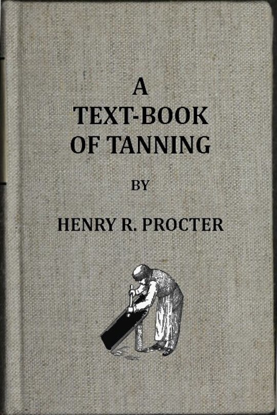 A Text-book of Tanning A treatise on the conversion of skins into leather both practical and theoretical.