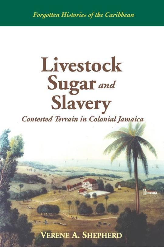 Livestock Sugar and Slavery: Contested Terrain in Colonial Jamaica