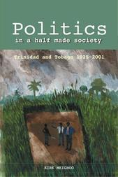 Politics in a Half-Made Society: Trinidad and Tobago 1925-2001