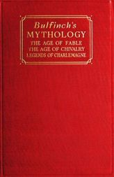 Bulfinch's Mythology The Age of Fable; The Age of Chivalry; Legends of Charlemagne