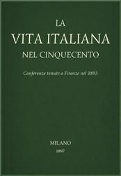 La vita Italiana nel Cinquecento Conferenze tenute a Firenze nel 1893
