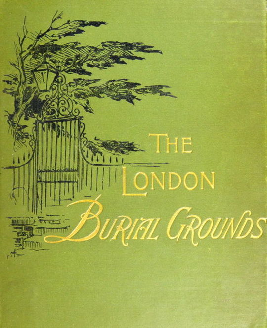 The London Burial Grounds Notes on Their History from the Earliest Times to the Present Day