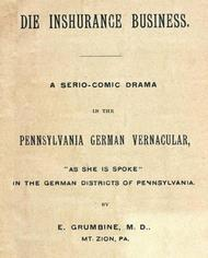 "Die Inshurance Business A serio-comic drama in the Pennsylvania German vernacular, ""as she is spoke"" in the German districts of Pennsylvania"
