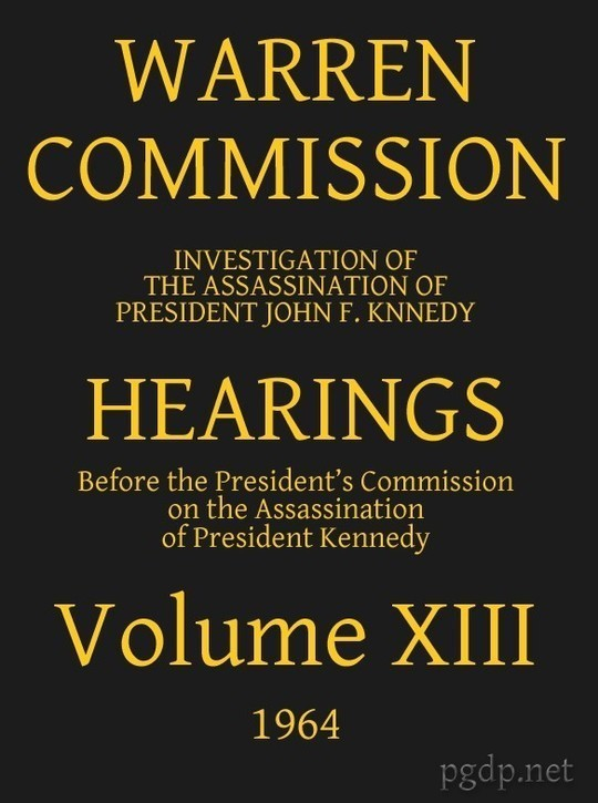 Warren Commission (13 of 26): Hearings Vol. XIII (of 15)