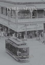 Port of Spain: The Construction of a Caribbean City, 1888–1962