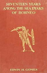 Seventeen Years Among the Sea Dyaks of Borneo A Record of Intimate Association with the Natives of the Bornean Jungles