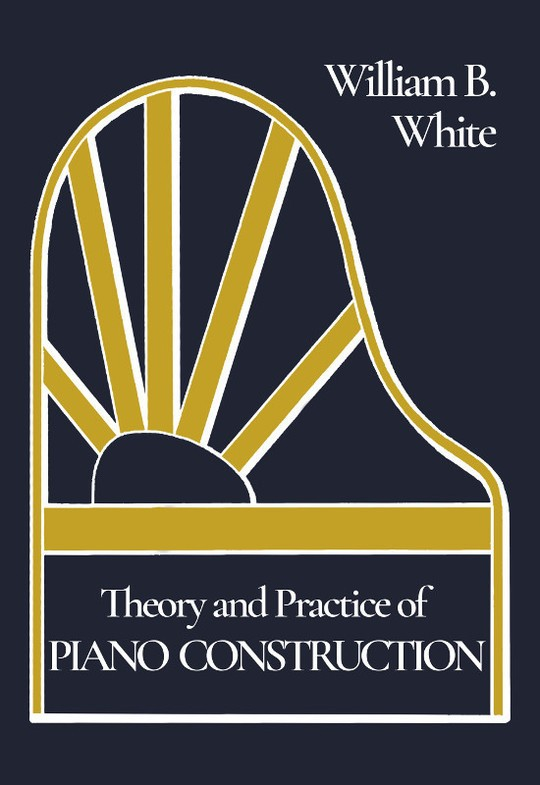 Theory and Practice of Piano Construction With a Detailed, Practical Method for Tuning