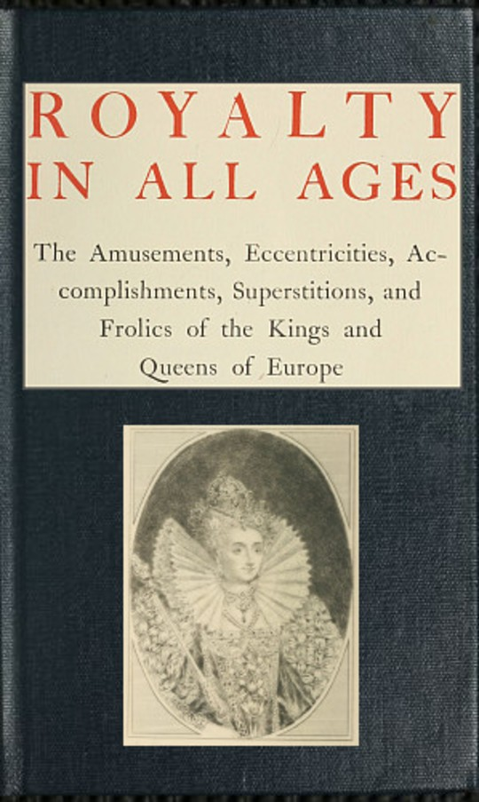 Royalty in All Ages The Amusements, Eccentricities, Accomplishments, Superstitions and Frolics of the Kings and Queens of Europe