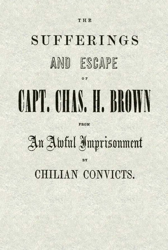The Sufferings and Escape of Capt. Chas. H. Brown From an Awful Imprisonment by Chilian Convicts