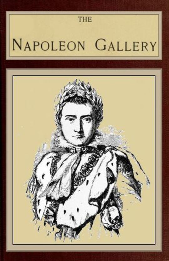 The Napoleon Gallery or, Illustrations of the life and times of the emperor of France