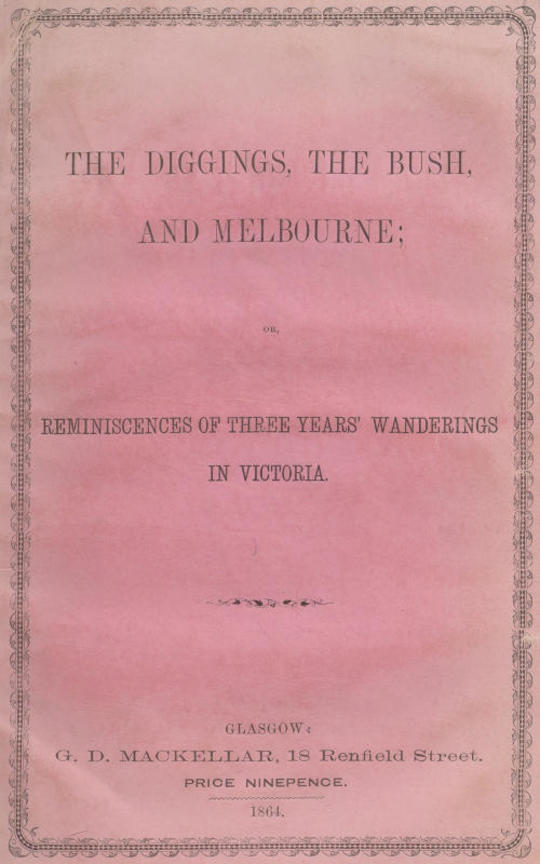 The Diggings, the Bush, and Melbourne or, Reminiscences of Three Years' Wanderings in Victoria