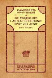 Die Technik der Lastenförderung einst und jetzt Eine Studie über die Entwicklung der Hebemaschinen und ihren Einfluß auf Wirtschaftsleben und Kulturgeschichte