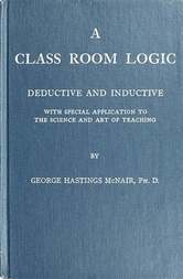 A Class Room Logic Deductive and Inductive with Special Application to the Science and Art of Teaching