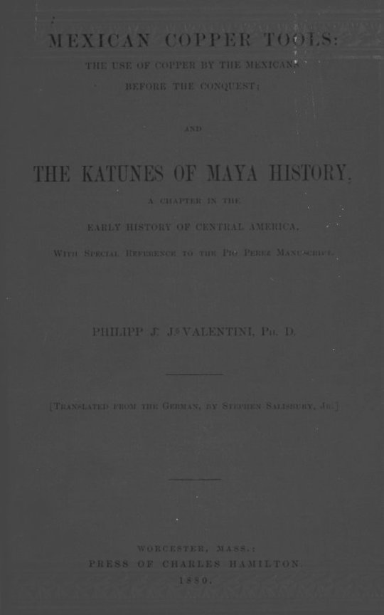 Mexican Copper Tools: the Use of Copper by the Mexicans Before the Conquest; And The Katunes of Maya History, a Chapter in the Early History of Central America, With Special Reference to the Pio Perez Manuscript.