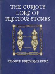 The Curious Lore of Precious Stones Being a description of their sentiments and folk lore etc. etc.