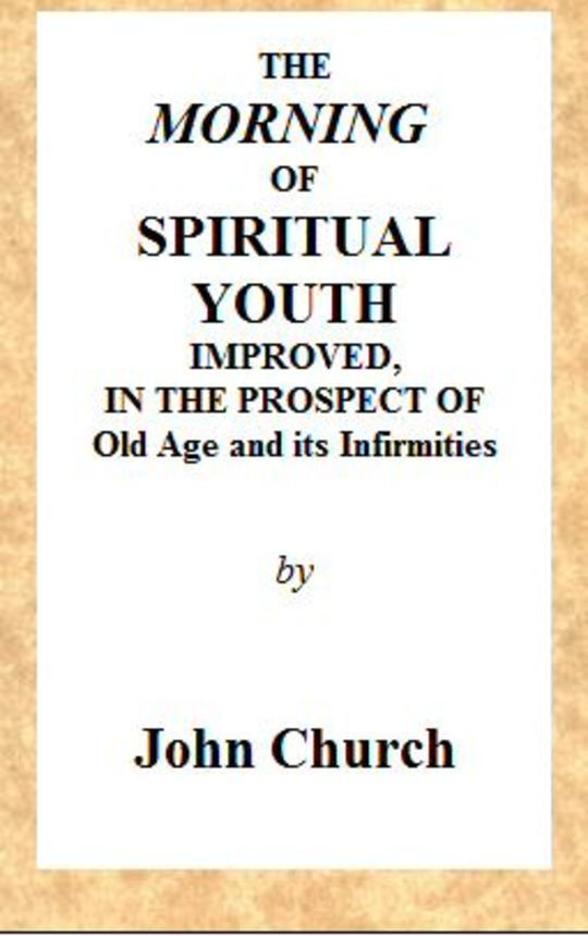The Morning of Spiritual Youth Improved in the prospect of Old Age and its Infirmities