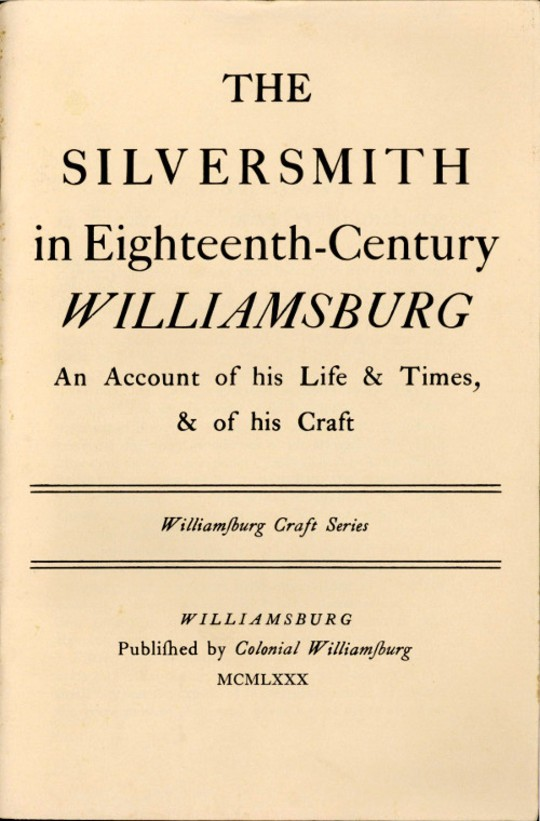 The Silversmith in Eighteenth-Century Williamsburg An Account of his Life & Times, & of his Craft
